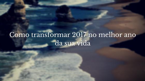 Como transformar 2017 no melhor ano da sua vida